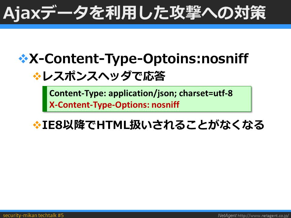 NetAgent http://www.netagent.co.jp/ security-mikan techtalk #5 Ajaxデータを利用した攻撃への対策  X-Content-Type-Optoins:nosniff  レスポンスヘッダで応答  IE8以降でHTML扱いされることがなくなる Content-Type: application/json; charset=utf-8 X-Content-Type-Options: nosniff Content-Type: application/json; charset=utf-8 X-Content-Type-Options: nosniff