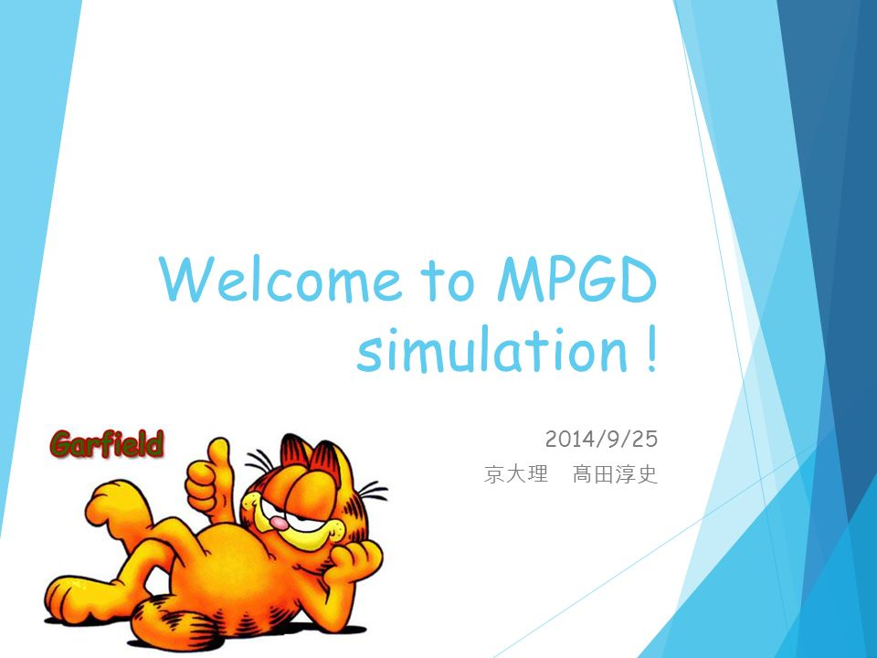 Welcome to MPGD simulation ! 2014/9/25 京大理 髙田淳史