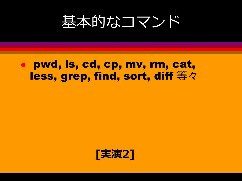 基本的なコマンド l pwd, ls, cd, cp, mv, rm, cat, less, grep, find, sort, diff 等々 [ 実演 2]