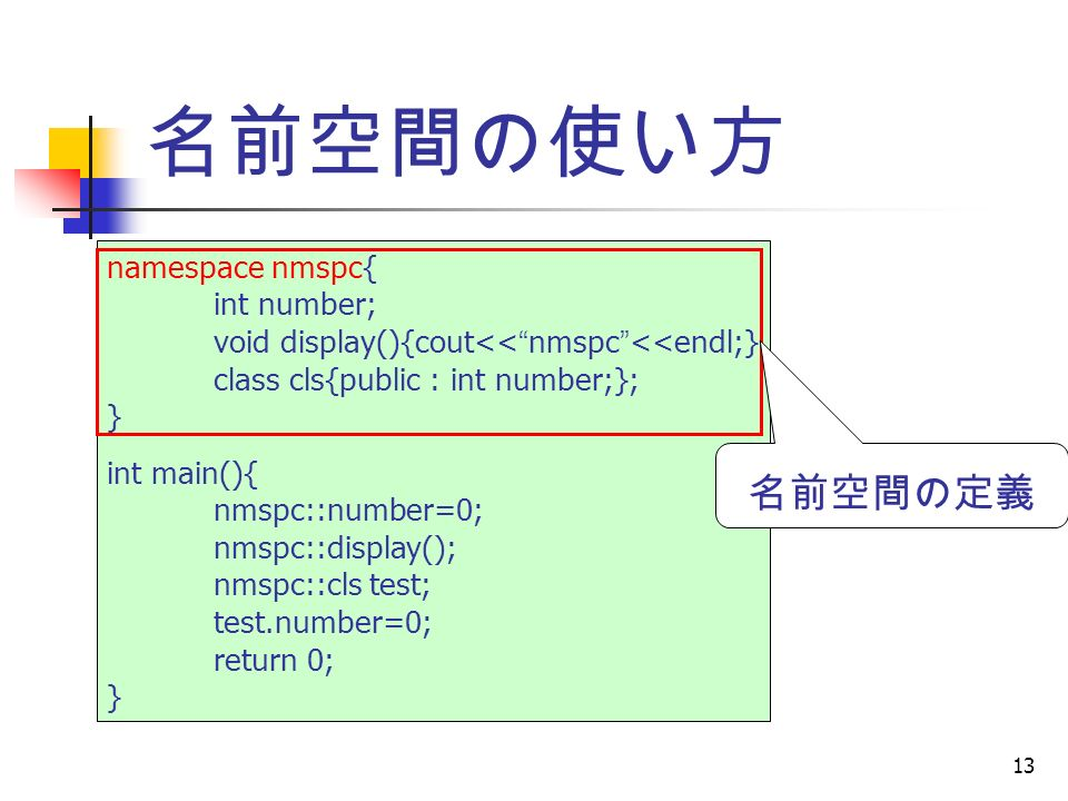 13 名前空間の使い方 namespace nmspc{ int number; void display(){cout<< nmspc <<endl;} class cls{public : int number;}; } int main(){ nmspc::number=0; nmspc::display(); nmspc::cls test; test.number=0; return 0; } 名前空間の定義