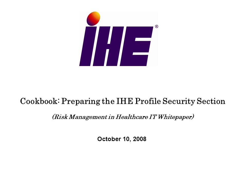 Cookbook: Preparing the IHE Profile Security Section (Risk Management in Healthcare IT Whitepaper) October 10, 2008