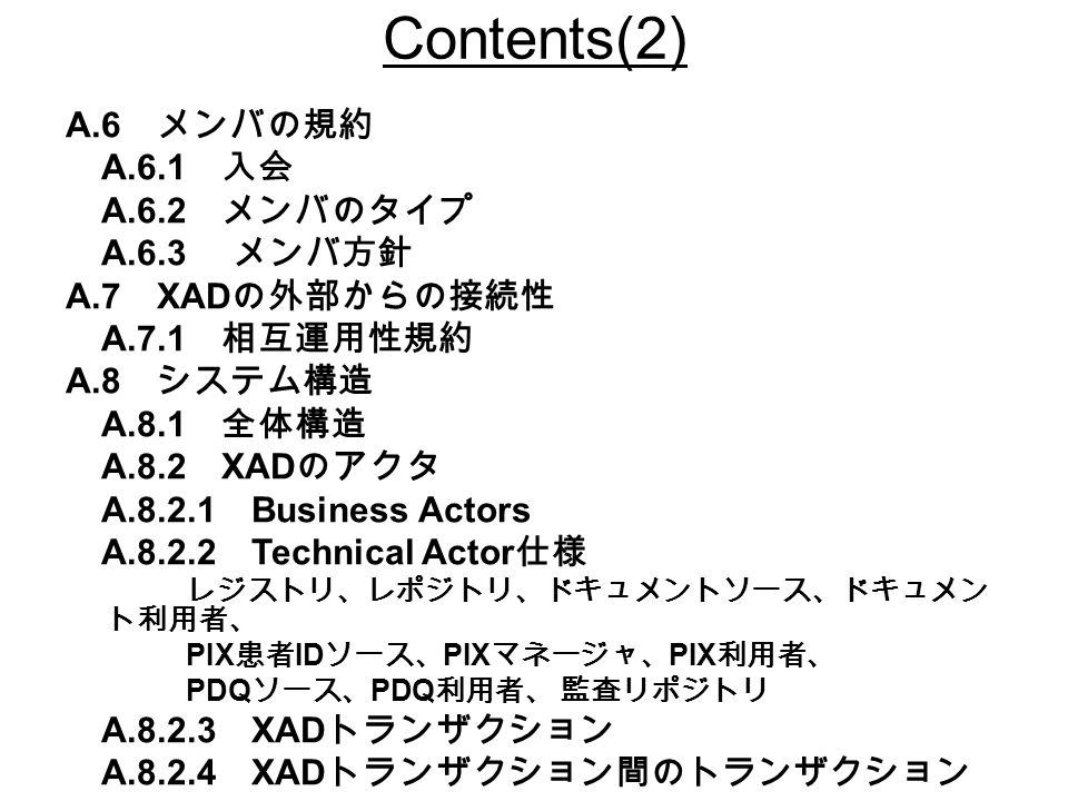 Contents(2) A.6 メンバの規約 A.6.1 入会 A.6.2 メンバのタイプ A.6.3 メンバ方針 A.7 XAD の外部からの接続性 A.7.1 相互運用性規約 A.8 システム構造 A.8.1 全体構造 A.8.2 XAD のアクタ A Business Actors A Technical Actor 仕様 レジストリ、レポジトリ、ドキュメントソース、ドキュメン ト利用者、 PIX 患者 ID ソース、 PIX マネージャ、 PIX 利用者、 PDQ ソース、 PDQ 利用者、 監査リポジトリ A XAD トランザクション A XAD トランザクション間のトランザクション