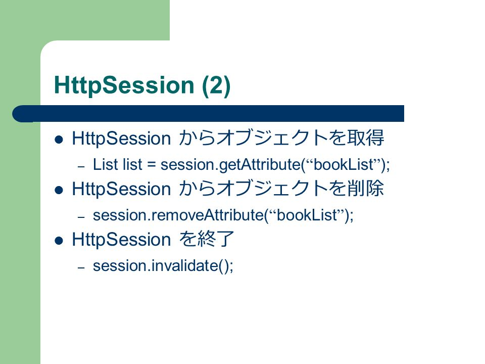 HttpSession (2) HttpSession からオブジェクトを取得 – List list = session.getAttribute( bookList ); HttpSession からオブジェクトを削除 – session.removeAttribute( bookList ); HttpSession を終了 – session.invalidate();