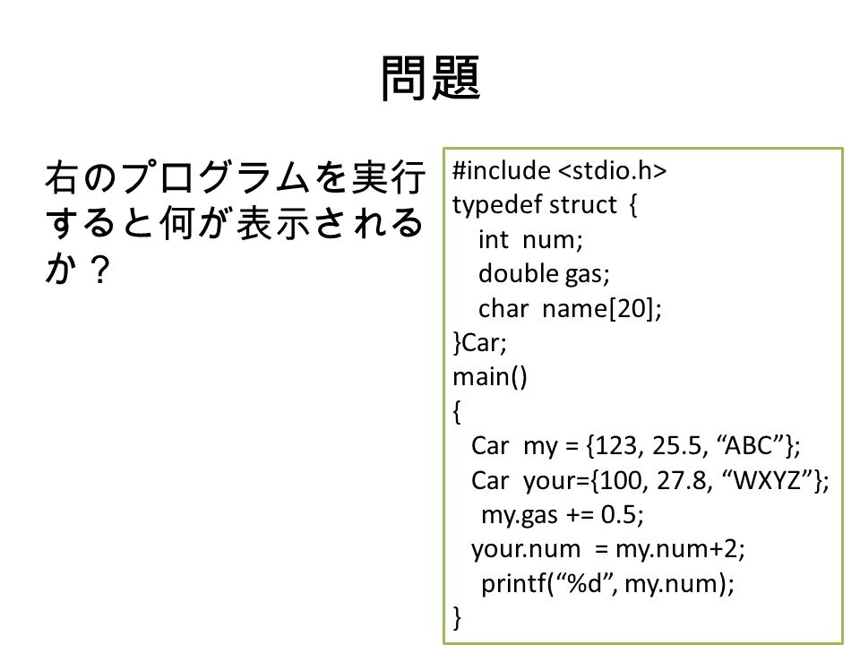 問題 右のプログラムを実行 すると何が表示される か? #include typedef struct { int num; double gas; char name[20]; }Car; main() { Car my = {123, 25.5, ABC }; Car your={100, 27.8, WXYZ }; my.gas += 0.5; your.num = my.num+2; printf( %d , my.num); }
