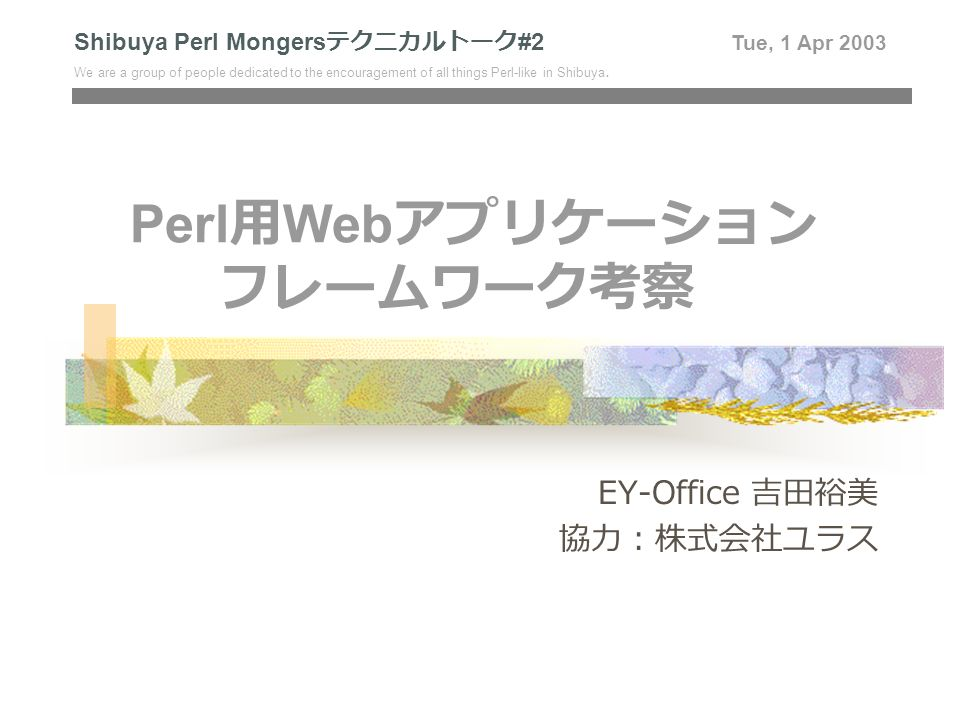 Perl 用 Web アプリケーション フレームワーク考察 EY-Office 吉田裕美 協力:株式会社ユラス Shibuya Perl Mongers テクニカルトーク #2 Tue, 1 Apr 2003 We are a group of people dedicated to the encouragement of all things Perl-like in Shibuya.