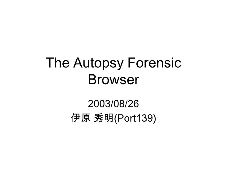 The Autopsy Forensic Browser 2003/08/26 伊原 秀明 (Port139)