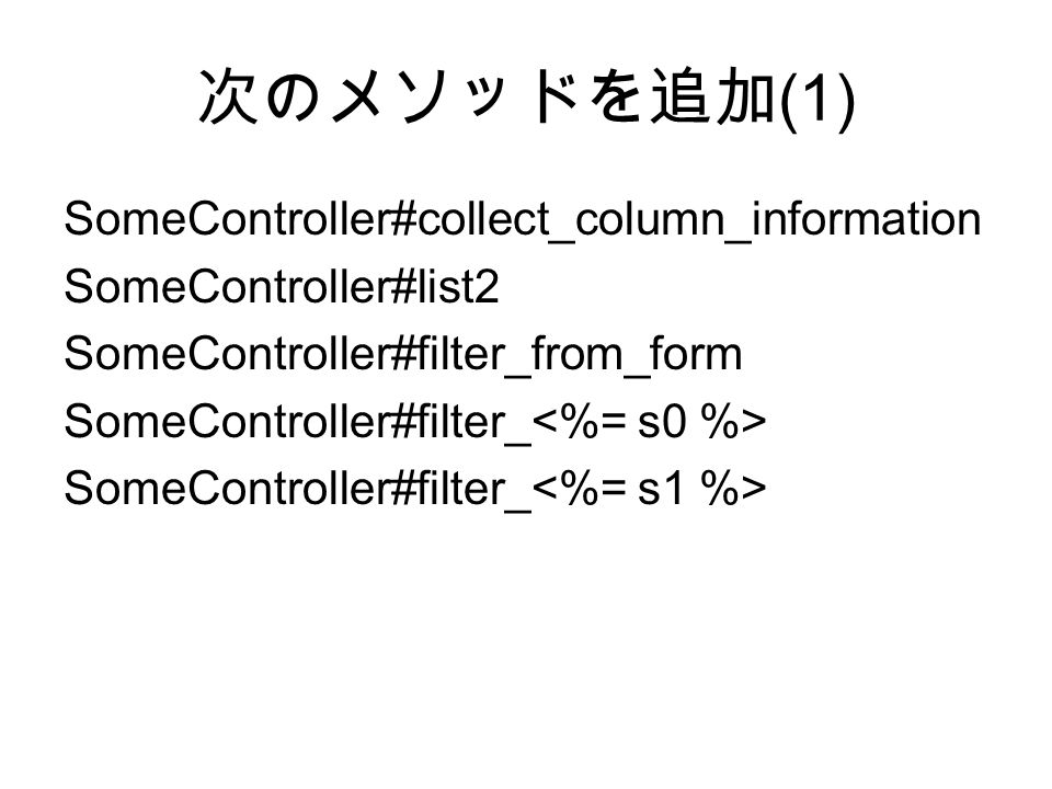 次のメソッドを追加 (1) SomeController#collect_column_information SomeController#list2 SomeController#filter_from_form SomeController#filter_