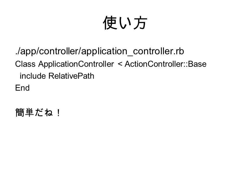 使い方./app/controller/application_controller.rb Class ApplicationController < ActionController::Base include RelativePath End 簡単だね!
