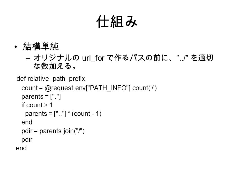 仕組み 結構単純 – オリジナルの url_for で作るパスの前に、 ../ を適切 な数加える。 def relative_path_prefix count PATH_INFO ].count( / ) parents = [ . ] if count > 1 parents = [ .. ] * (count - 1) end pdir = parents.join( / ) pdir end