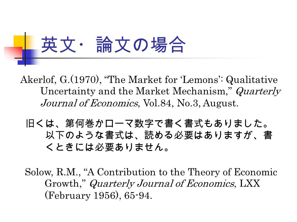 英文・論文の場合 Akerlof, G.(1970), The Market for 'Lemons': Qualitative Uncertainty and the Market Mechanism, Quarterly Journal of Economics, Vol.84, No.3, August.
