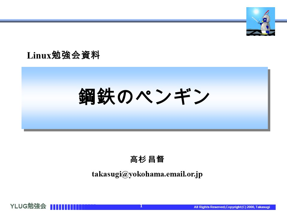 YLUG 勉強会 1 All Rights Reserved,Copyright (C) 2000, Takasugi Linux 勉強会資料 鋼鉄のペンギン 高杉 昌督