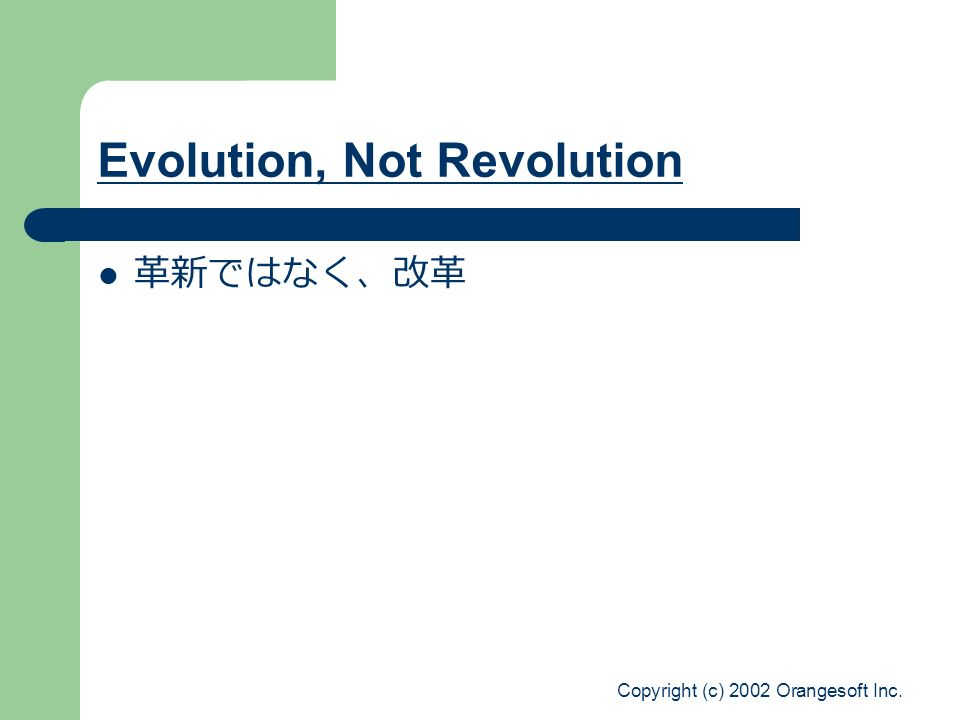 Copyright (c) 2002 Orangesoft Inc. Evolution, Not Revolution 革新ではなく、改革