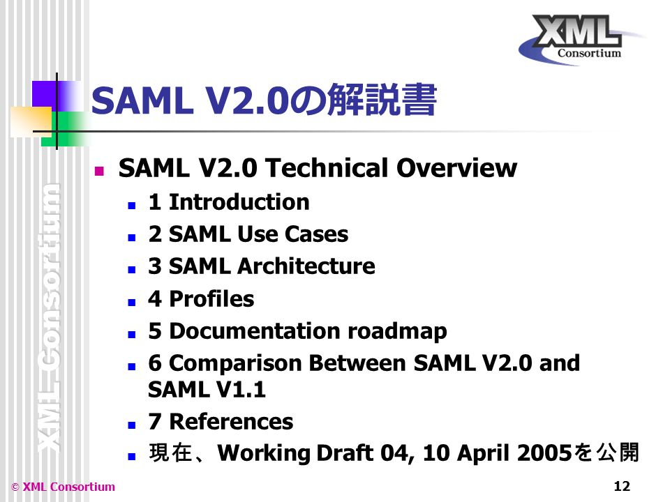 XML Consortium © XML Consortium 12 SAML V2.0 の解説書 SAML V2.0 Technical Overview 1 Introduction 2 SAML Use Cases 3 SAML Architecture 4 Profiles 5 Documentation roadmap 6 Comparison Between SAML V2.0 and SAML V1.1 7 References 現在、 Working Draft 04, 10 April 2005 を公開