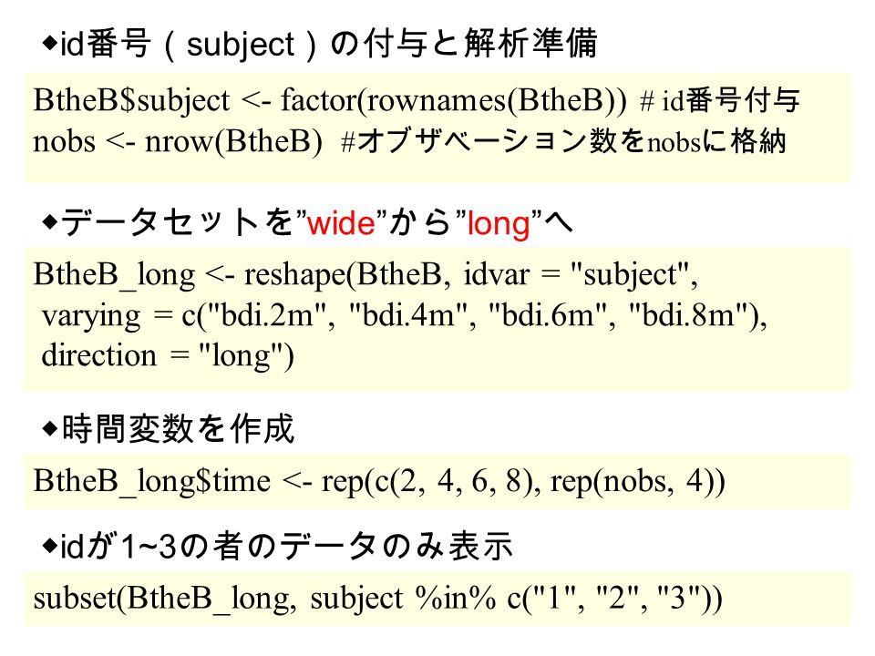 BtheB$subject <- factor(rownames(BtheB)) # id 番号付与 nobs <- nrow(BtheB) # オブザベーション数を nobs に格納 BtheB_long <- reshape(BtheB, idvar = subject , varying = c( bdi.2m , bdi.4m , bdi.6m , bdi.8m ), direction = long ) ◆ id 番号( subject )の付与と解析準備 ◆データセットを wide から long へ BtheB_long$time <- rep(c(2, 4, 6, 8), rep(nobs, 4)) ◆時間変数を作成 subset(BtheB_long, subject %in% c( 1 , 2 , 3 )) ◆ id が 1~3 の者のデータのみ表示