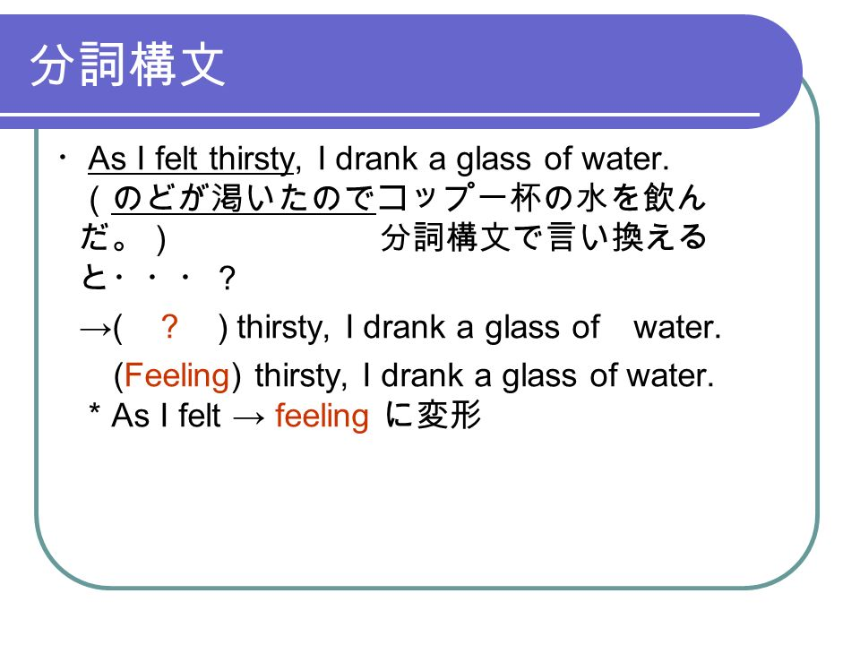 分詞構文 ・ As I felt thirsty, I drank a glass of water.