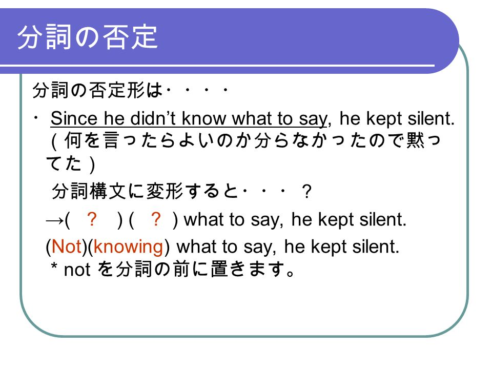 分詞の否定 分詞の否定形は・・・・ ・ Since he didn't know what to say, he kept silent.