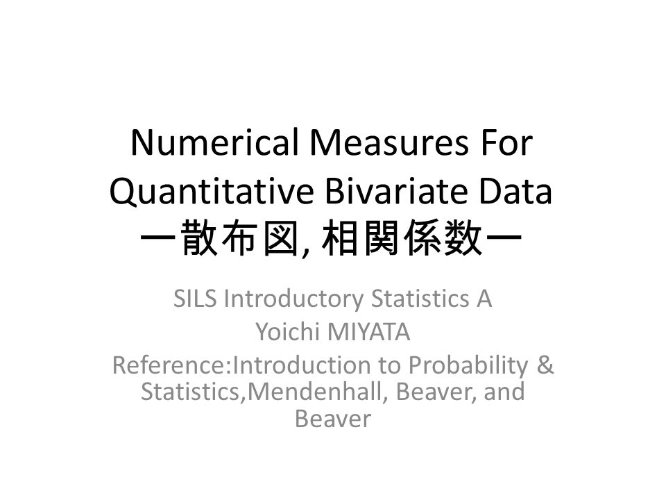Numerical Measures For Quantitative Bivariate Data ー散布図, 相関係数ー SILS Introductory Statistics A Yoichi MIYATA Reference:Introduction to Probability & Statistics,Mendenhall, Beaver, and Beaver